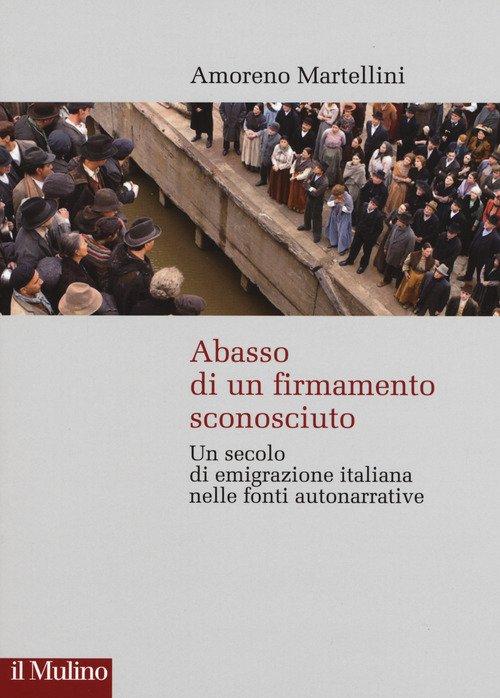 Abasso di un firmamento sconosciuto. Un secolo di emigrazione italiana nelle fonte autonarrative